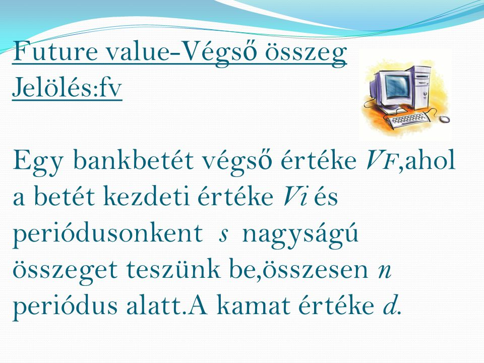 Future value-Végs ő összeg Jelölés:fv Egy bankbetét végs ő értéke V F,ahol a betét kezdeti értéke Vi és periódusonkent s nagyságú összeget teszünk be,összesen n periódus alatt.A kamat értéke d.