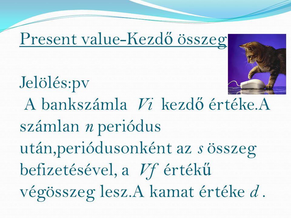 Present value-Kezd ő összeg Jelölés:pv A bankszámla Vi kezd ő értéke.A számlan n periódus után,periódusonként az s összeg befizetésével, a Vf érték ű végösszeg lesz.A kamat értéke d.
