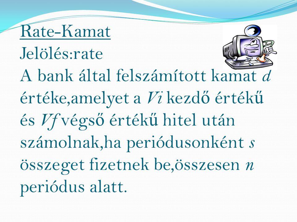 Rate-Kamat Jelölés:rate A bank által felszámított kamat d értéke,amelyet a Vi kezd ő érték ű és Vf végs ő érték ű hitel után számolnak,ha periódusonként s összeget fizetnek be,összesen n periódus alatt.