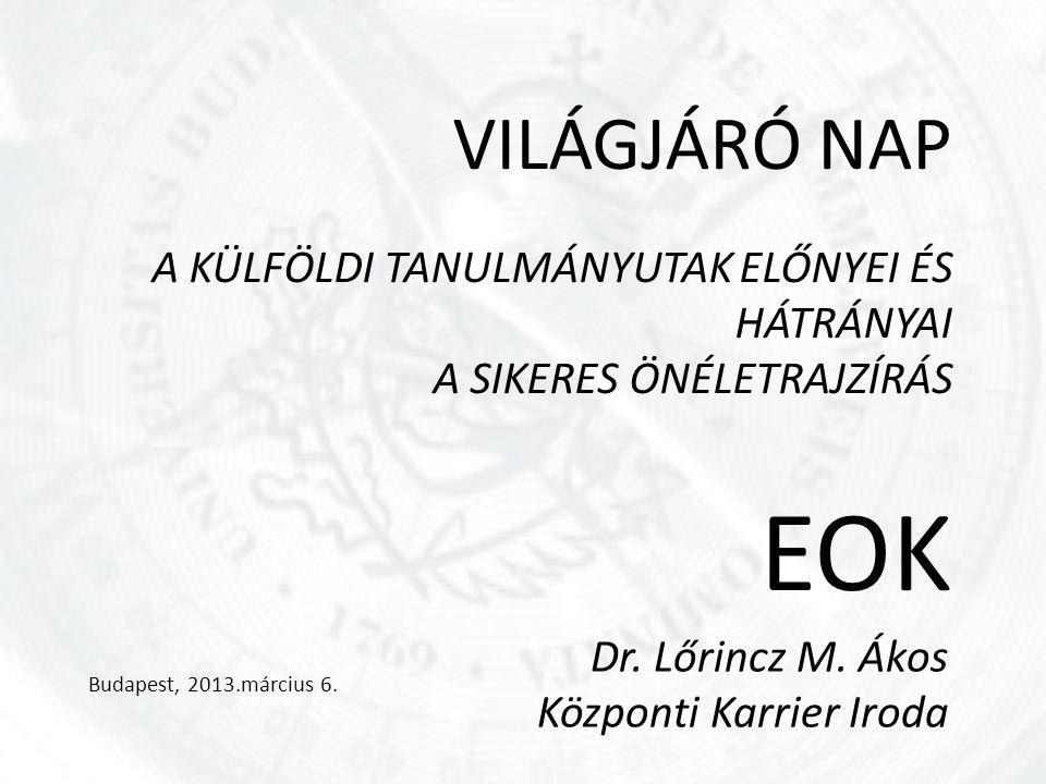 VILÁGJÁRÓ NAP A KÜLFÖLDI TANULMÁNYUTAK ELŐNYEI ÉS HÁTRÁNYAI A SIKERES ÖNÉLETRAJZÍRÁS EOK Budapest, 2013.március 6. Dr. Lőrincz M. Ákos Központi Karrie
