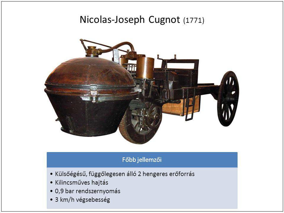 Nicolas-Joseph Cugnot (1771) Főbb jellemzői Külsőégésű, függőlegesen álló 2 hengeres erőforrás Kilincsműves hajtás 0,9 bar rendszernyomás 3 km/h végsebesség