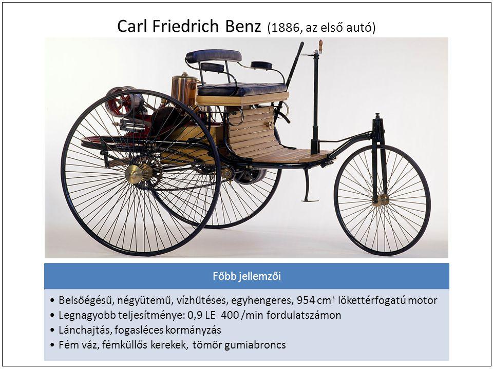 Carl Friedrich Benz (1886, az első autó) Főbb jellemzői Belsőégésű, négyütemű, vízhűtéses, egyhengeres, 954 cm 3 lökettérfogatú motor Legnagyobb teljesítménye: 0,9 LE 400 /min fordulatszámon Lánchajtás, fogasléces kormányzás Fém váz, fémküllős kerekek, tömör gumiabroncs