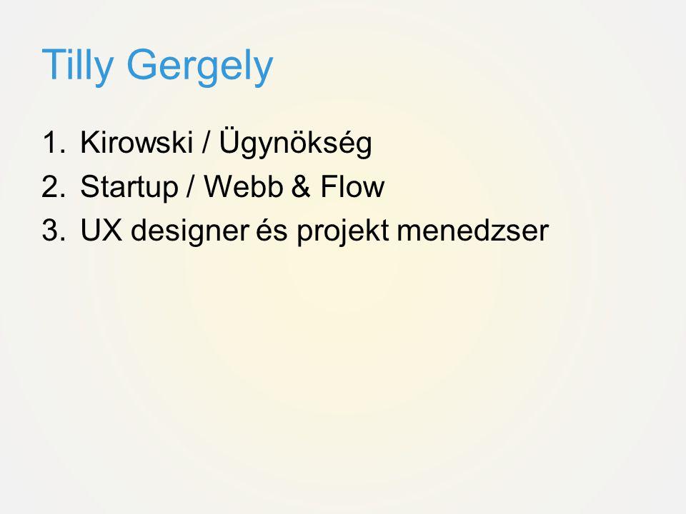 Tilly Gergely 1.Kirowski / Ügynökség 2.Startup / Webb & Flow 3.UX designer és projekt menedzser