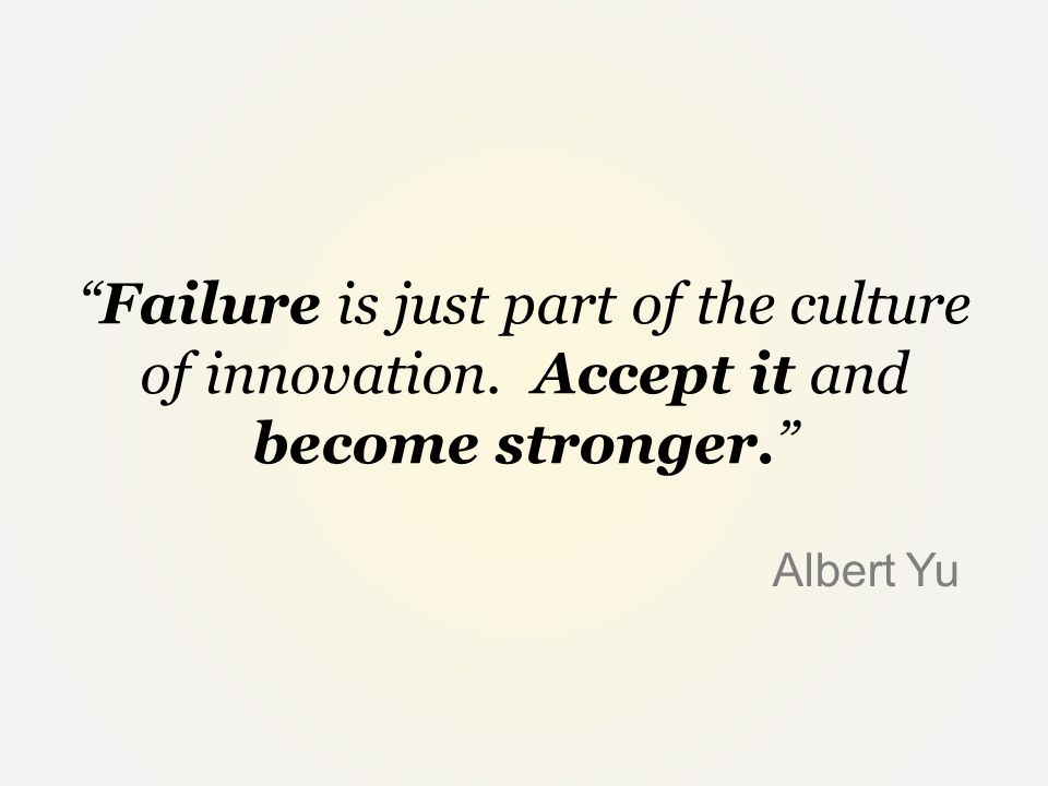 """Failure is just part of the culture of innovation. Accept it and become stronger."" Albert Yu"
