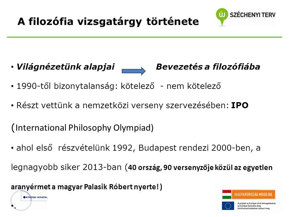 A filozófia vizsgatárgy története Világnézetünk alapjaiBevezetés a filozófiába 1990-től bizonytalanság: kötelező - nem kötelező Részt vettünk a nemzetközi verseny szervezésében: IPO ( International Philosophy Olympiad) ahol első részvételünk 1992, Budapest rendezi 2000-ben, a legnagyobb siker 2013-ban ( 40 ország, 90 versenyzője közül az egyetlen aranyérmet a magyar Palasik Róbert nyerte.
