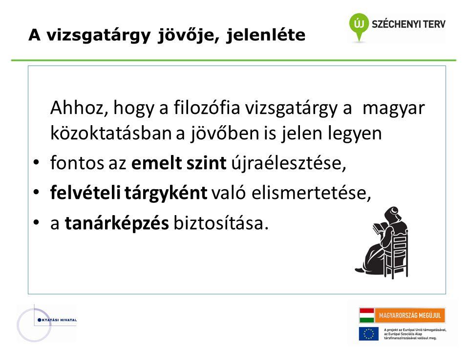 Ahhoz, hogy a filozófia vizsgatárgy a magyar közoktatásban a jövőben is jelen legyen fontos az emelt szint újraélesztése, felvételi tárgyként való elismertetése, a tanárképzés biztosítása.