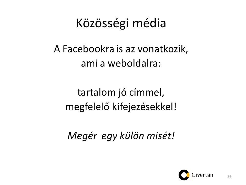 Közösségi média A Facebookra is az vonatkozik, ami a weboldalra: tartalom jó címmel, megfelelő kifejezésekkel.