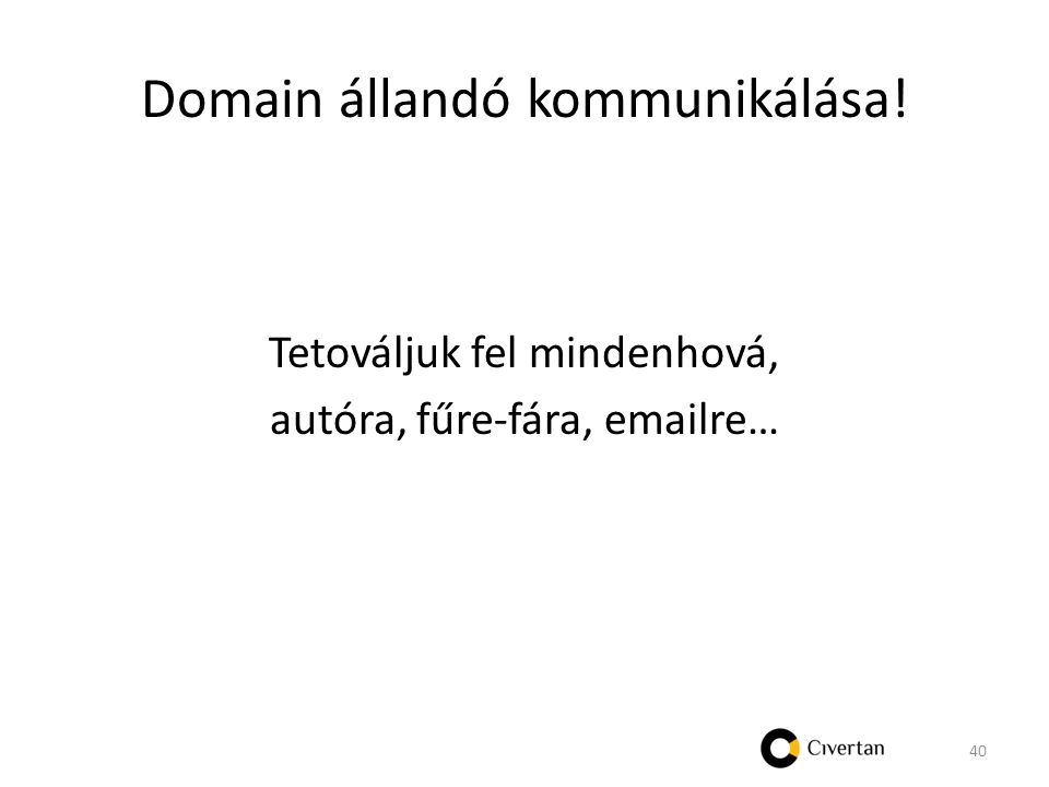 Domain állandó kommunikálása! Tetováljuk fel mindenhová, autóra, fűre-fára, emailre… 40