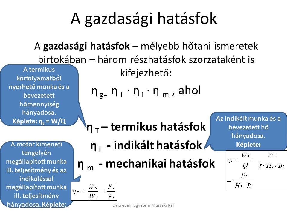 A gazdasági hatásfok – mélyebb hőtani ismeretek birtokában – három részhatásfok szorzataként is kifejezhető: η g= η T · η i · η m, ahol η T – termikus hatásfok η i - indikált hatásfok η m - mechanikai hatásfok Debreceni Egyetem Műszaki Kar A termikus körfolyamatból nyerhető munka és a bevezetett hőmennyiség hányadosa.
