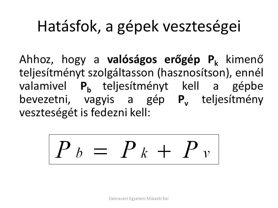 Ahhoz, hogy a valóságos erőgép P k kimenő teljesítményt szolgáltasson (hasznosítson), ennél valamivel P b teljesítményt kell a gépbe bevezetni, vagyis a gép P v teljesítmény veszteségét is fedezni kell: Hatásfok, a gépek veszteségei Debreceni Egyetem Műszaki Kar