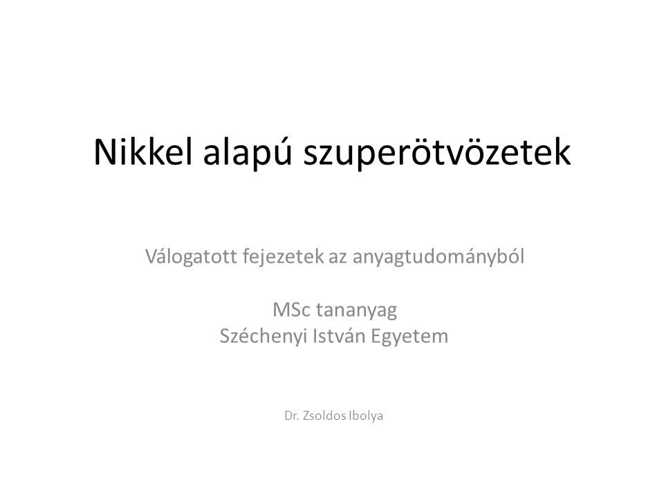 Nikkel alapú szuperötvözetek Válogatott fejezetek az anyagtudományból MSc tananyag Széchenyi István Egyetem Dr. Zsoldos Ibolya