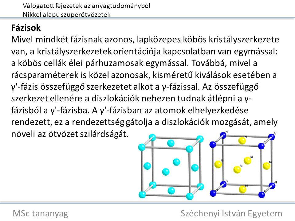 Válogatott fejezetek az anyagtudományból Nikkel alapú szuperötvözetek MSc tananyag Széchenyi István Egyetem Fázisok Mivel mindkét fázisnak azonos, lapközepes köbös kristályszerkezete van, a kristályszerkezetek orientációja kapcsolatban van egymással: a köbös cellák élei párhuzamosak egymással.