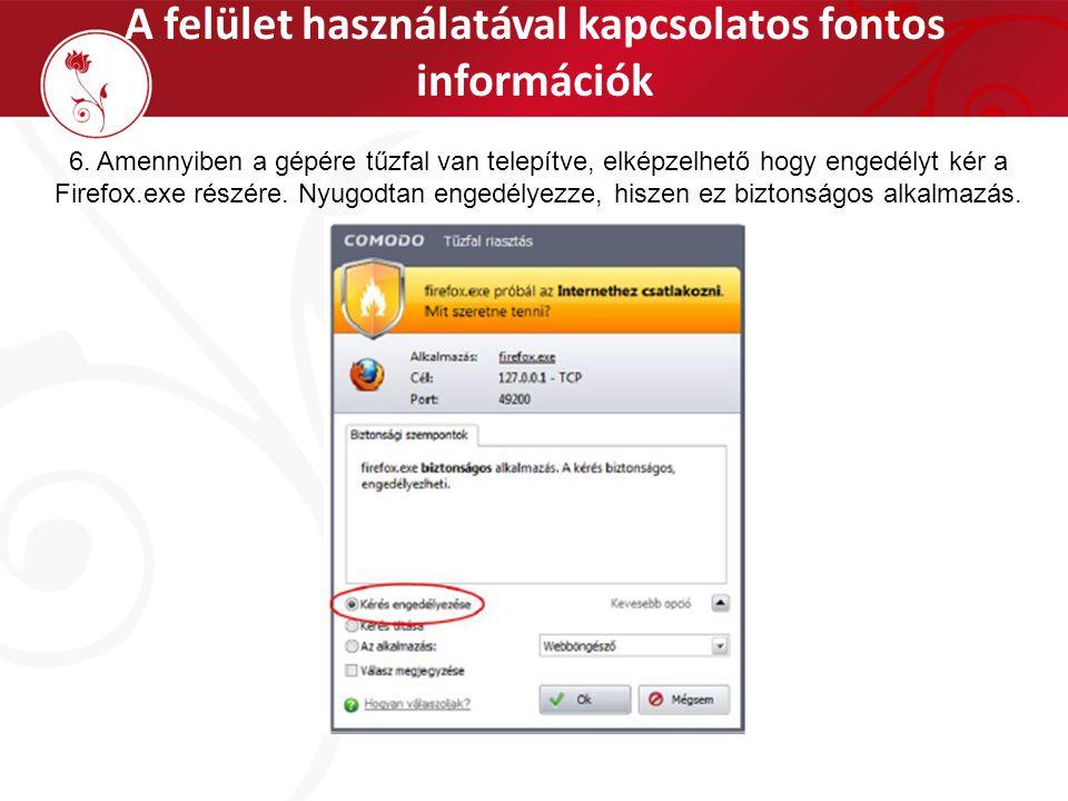 A felület használatával kapcsolatos fontos információk 6. Amennyiben a gépére tűzfal van telepítve, elképzelhető hogy engedélyt kér a Firefox.exe rész