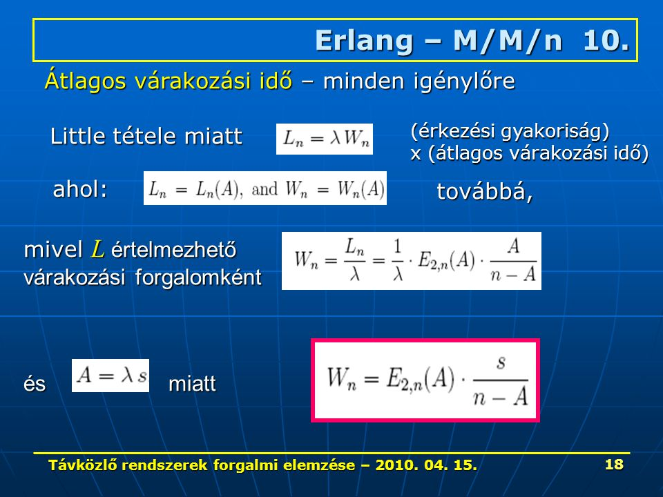 Távközlő rendszerek forgalmi elemzése – 2010. 04. 15. 18 Erlang – M/M/n 10. Átlagos várakozási idő – minden igénylőre Little tétele miatt ahol: (érkez