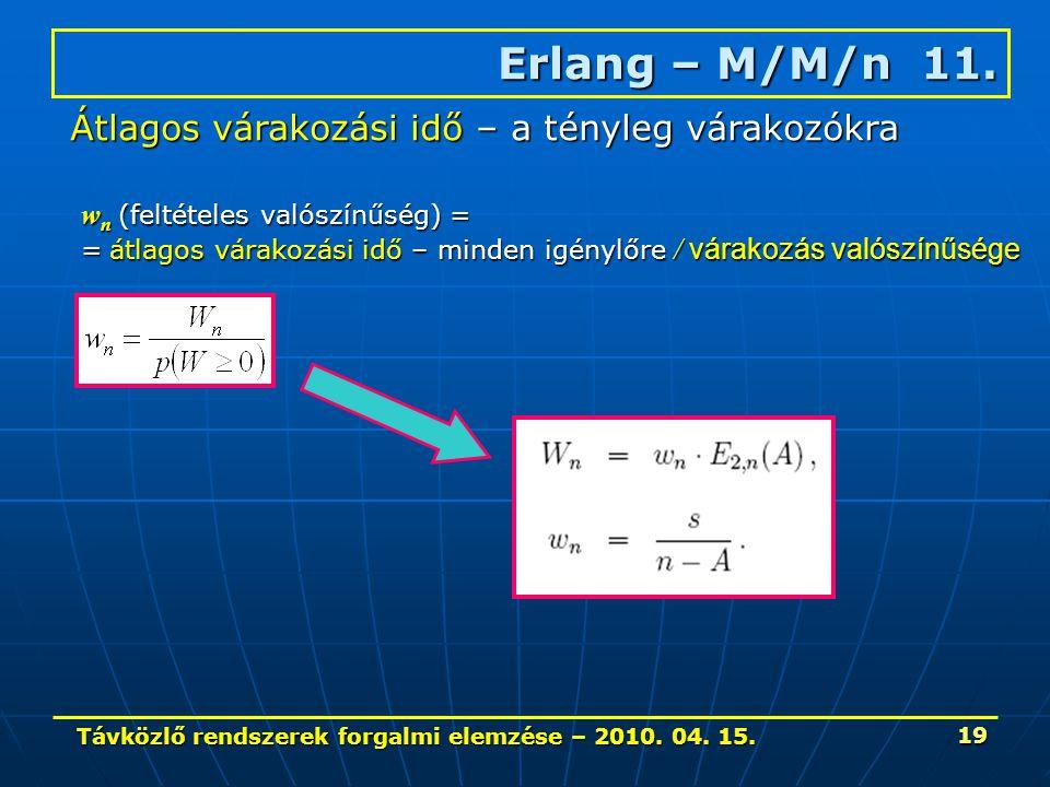 Távközlő rendszerek forgalmi elemzése – 2010. 04. 15. 19 Erlang – M/M/n 11. Átlagos várakozási idő – a tényleg várakozókra w n (feltételes valószínűsé