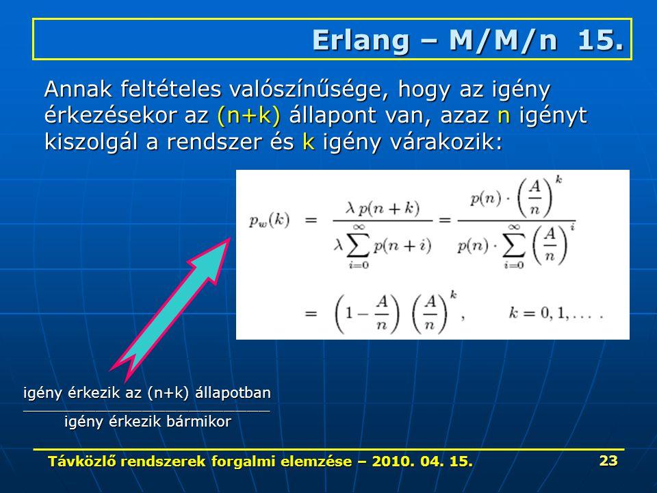 Távközlő rendszerek forgalmi elemzése – 2010. 04. 15. 23 Erlang – M/M/n 15. Annak feltételes valószínűsége, hogy az igény érkezésekor az (n+k) állapon