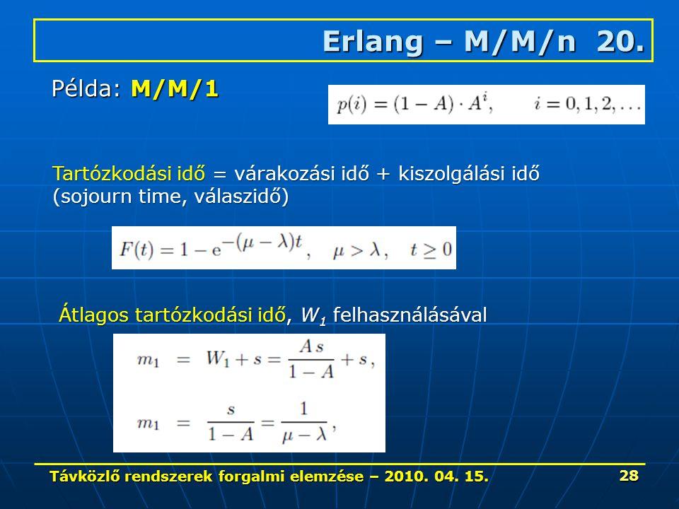 Távközlő rendszerek forgalmi elemzése – 2010. 04. 15. 28 Erlang – M/M/n 20. Példa: M/M/1 Tartózkodási idő = várakozási idő + kiszolgálási idő (sojourn