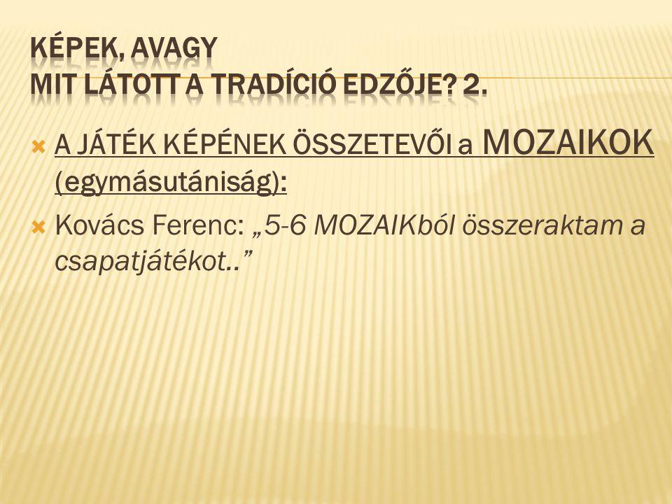 """ A JÁTÉK KÉPÉNEK ÖSSZETEVŐI a MOZAIKOK (egymásutániság):  Kovács Ferenc: """"5-6 MOZAIKból összeraktam a csapatjátékot.."""""""