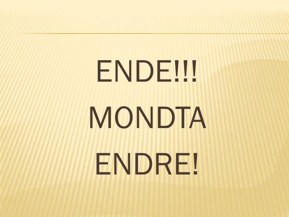 ENDE!!! MONDTA ENDRE!