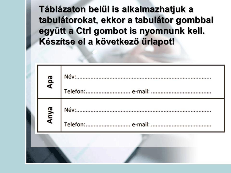 Táblázaton belül is alkalmazhatjuk a tabulátorokat, ekkor a tabulátor gombbal együtt a Ctrl gombot is nyomnunk kell. Készítse el a következő űrlapot!