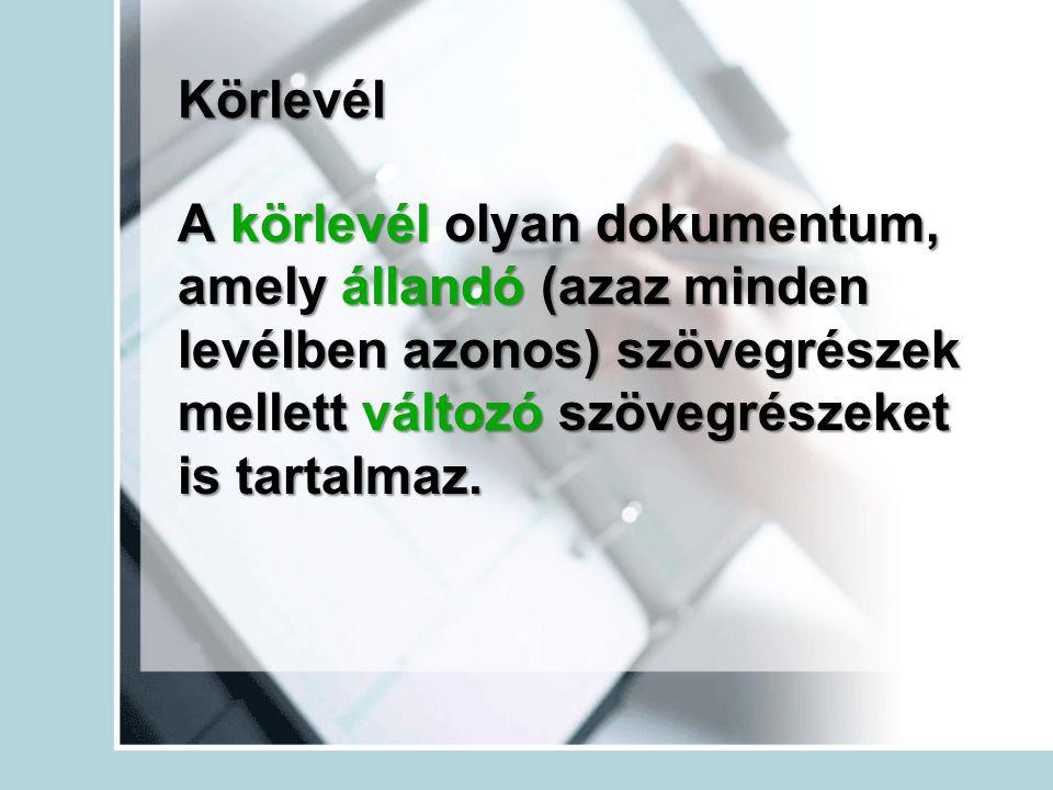 Körlevél A körlevél olyan dokumentum, amely állandó (azaz minden levélben azonos) szövegrészek mellett változó szövegrészeket is tartalmaz.