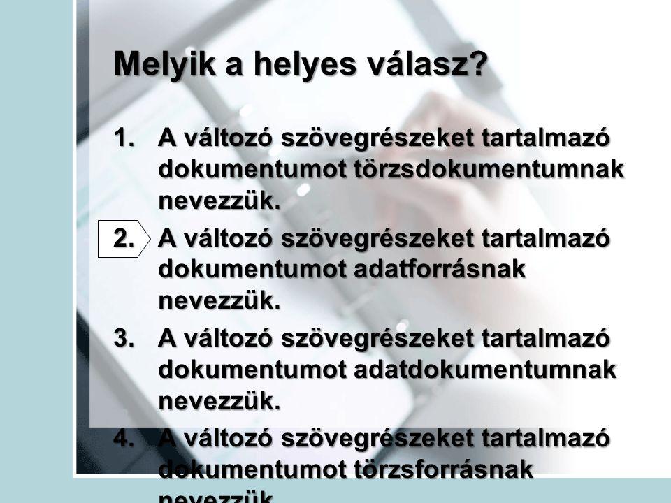 Melyik a helyes válasz? 1.A változó szövegrészeket tartalmazó dokumentumot törzsdokumentumnak nevezzük. 2.A változó szövegrészeket tartalmazó dokument