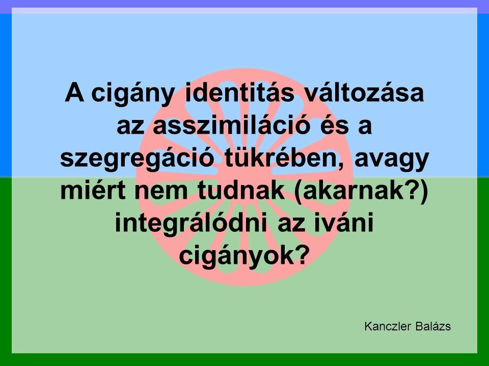 Pompsofmso mőpof őa A cigány identitás változása az asszimiláció és a szegregáció tükrében, avagy miért nem tudnak (akarnak?) integrálódni az iváni ci