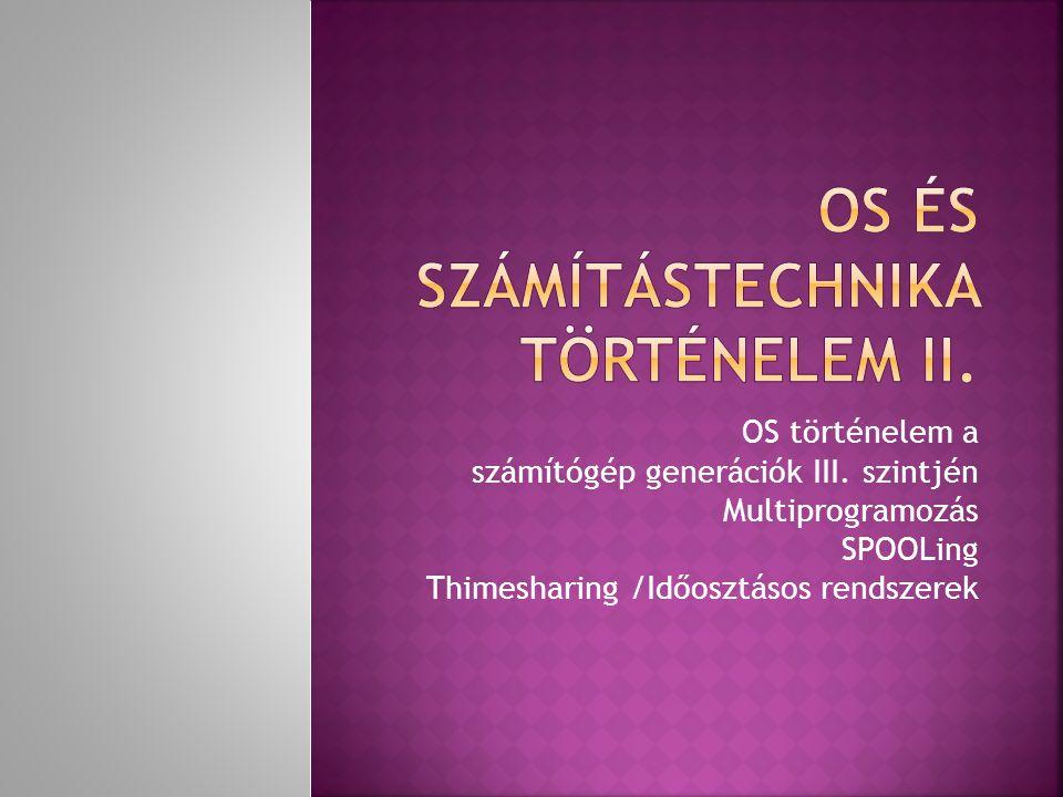 OS történelem a számítógép generációk III. szintjén Multiprogramozás SPOOLing Thimesharing /Időosztásos rendszerek