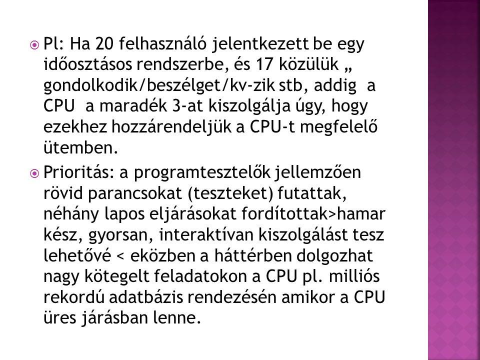 """ Pl: Ha 20 felhasználó jelentkezett be egy időosztásos rendszerbe, és 17 közülük """" gondolkodik/beszélget/kv-zik stb, addig a CPU a maradék 3-at kiszo"""