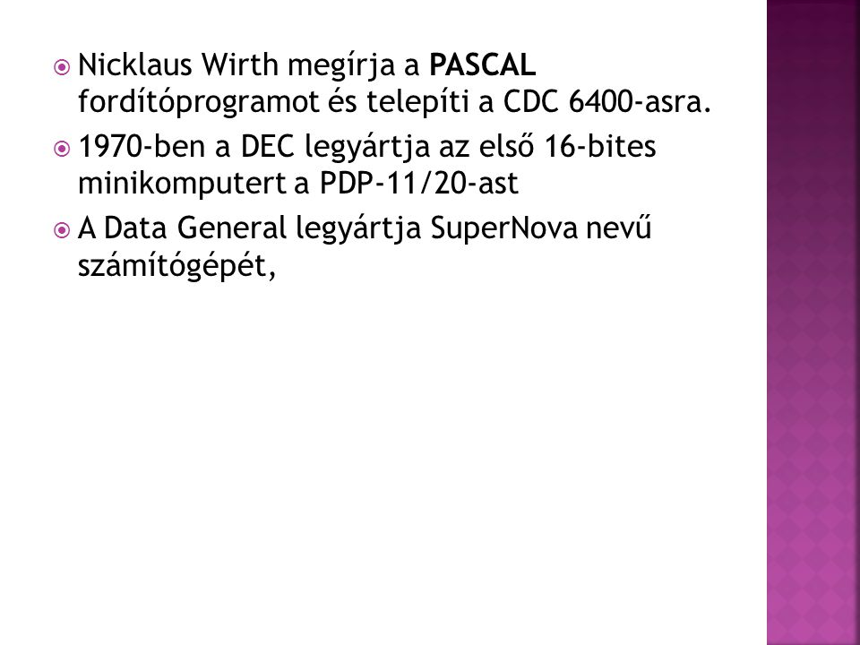  Nicklaus Wirth megírja a PASCAL fordítóprogramot és telepíti a CDC 6400-asra.  1970-ben a DEC legyártja az első 16-bites minikomputert a PDP-11/20-