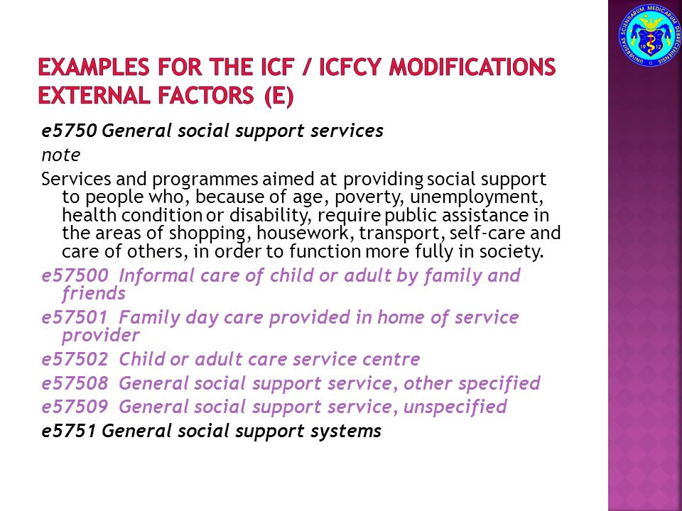 e5750 General social support services note Services and programmes aimed at providing social support to people who, because of age, poverty, unemployment, health condition or disability, require public assistance in the areas of shopping, housework, transport, self-care and care of others, in order to function more fully in society.