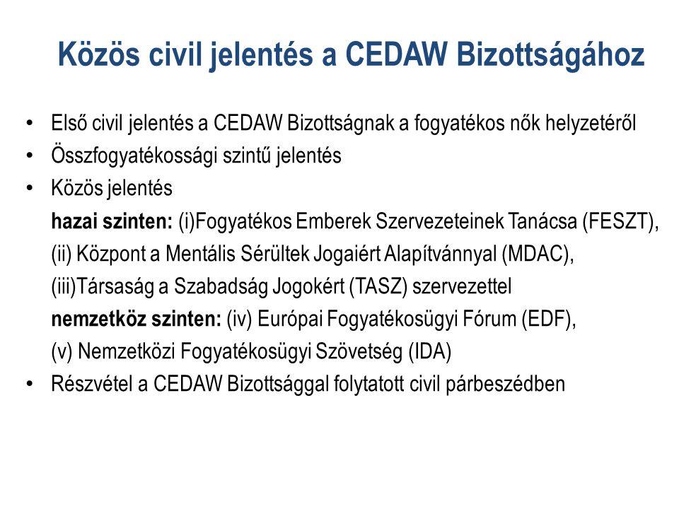 Közös civil jelentés a CEDAW Bizottságához • Első civil jelentés a CEDAW Bizottságnak a fogyatékos nők helyzetéről • Összfogyatékossági szintű jelentés • Közös jelentés hazai szinten: (i)Fogyatékos Emberek Szervezeteinek Tanácsa (FESZT), (ii) Központ a Mentális Sérültek Jogaiért Alapítvánnyal (MDAC), (iii)Társaság a Szabadság Jogokért (TASZ) szervezettel nemzetköz szinten: (iv) Európai Fogyatékosügyi Fórum (EDF), (v) Nemzetközi Fogyatékosügyi Szövetség (IDA) • Részvétel a CEDAW Bizottsággal folytatott civil párbeszédben