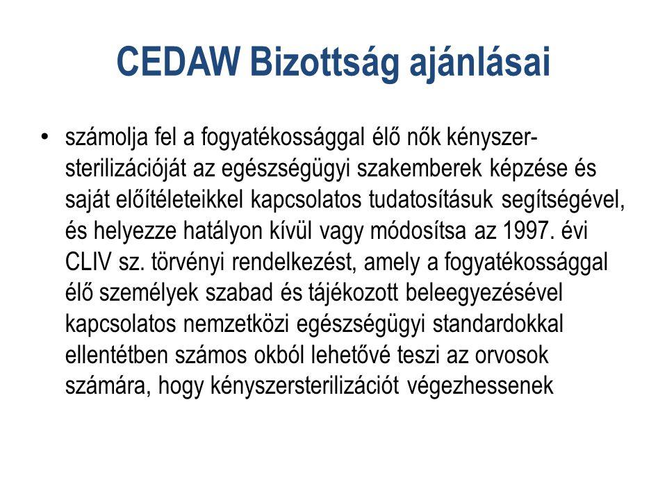 CEDAW Bizottság ajánlásai • számolja fel a fogyatékossággal élő nők kényszer- sterilizációját az egészségügyi szakemberek képzése és saját előítéleteikkel kapcsolatos tudatosításuk segítségével, és helyezze hatályon kívül vagy módosítsa az 1997.