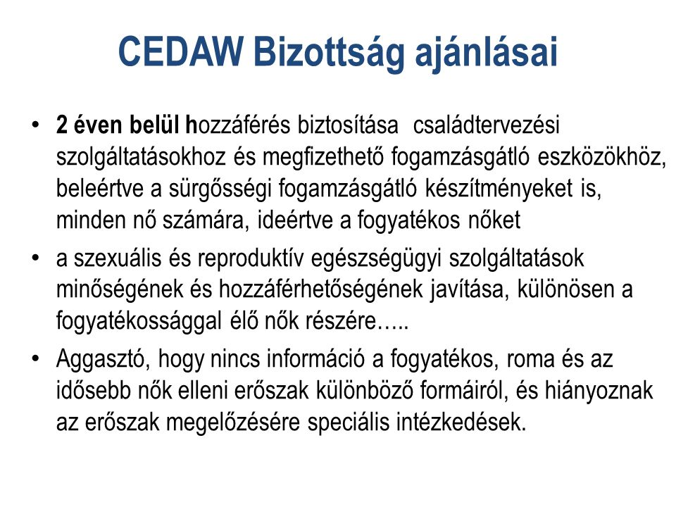CEDAW Bizottság ajánlásai • 2 éven belül h ozzáférés biztosítása családtervezési szolgáltatásokhoz és megfizethető fogamzásgátló eszközökhöz, beleértve a sürgősségi fogamzásgátló készítményeket is, minden nő számára, ideértve a fogyatékos nőket • a szexuális és reproduktív egészségügyi szolgáltatások minőségének és hozzáférhetőségének javítása, különösen a fogyatékossággal élő nők részére…..