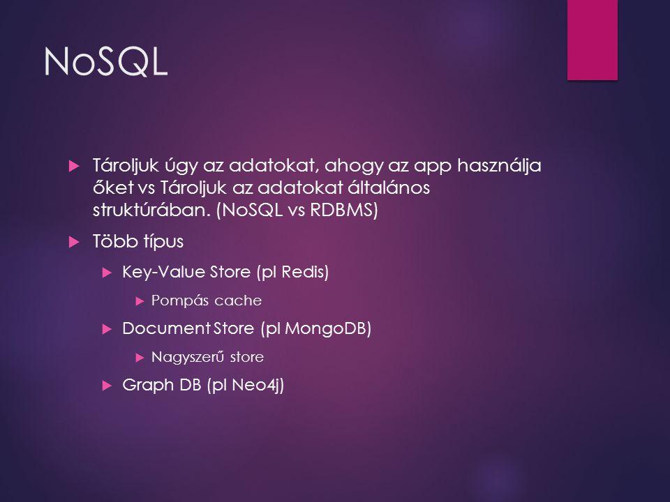 NoSQL  Tároljuk úgy az adatokat, ahogy az app használja őket vs Tároljuk az adatokat általános struktúrában. (NoSQL vs RDBMS)  Több típus  Key-Valu