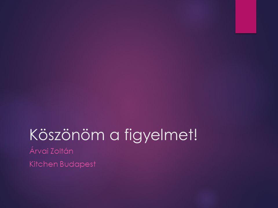 Köszönöm a figyelmet! Árvai Zoltán Kitchen Budapest