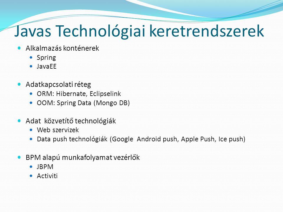 Javas Technológiai keretrendszerek  Alkalmazás konténerek  Spring  JavaEE  Adatkapcsolati réteg  ORM: Hibernate, Eclipselink  OOM: Spring Data (Mongo DB)  Adat közvetítő technológiák  Web szervizek  Data push technológiák (Google Android push, Apple Push, Ice push)  BPM alapú munkafolyamat vezérlők  JBPM  Activiti