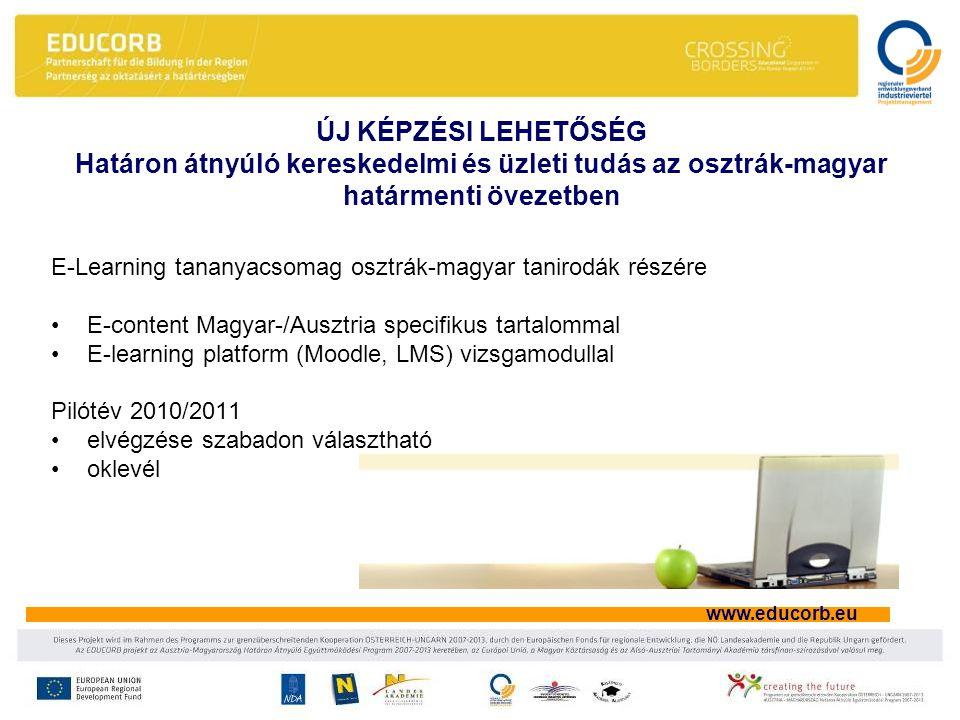 www.educorb.eu ÚJ KÉPZÉSI LEHETŐSÉG Határon átnyúló kereskedelmi és üzleti tudás az osztrák-magyar határmenti övezetben E-Learning tananyacsomag osztrák-magyar tanirodák részére •E-content Magyar-/Ausztria specifikus tartalommal •E-learning platform (Moodle, LMS) vizsgamodullal Pilótév 2010/2011 •elvégzése szabadon választható •oklevél