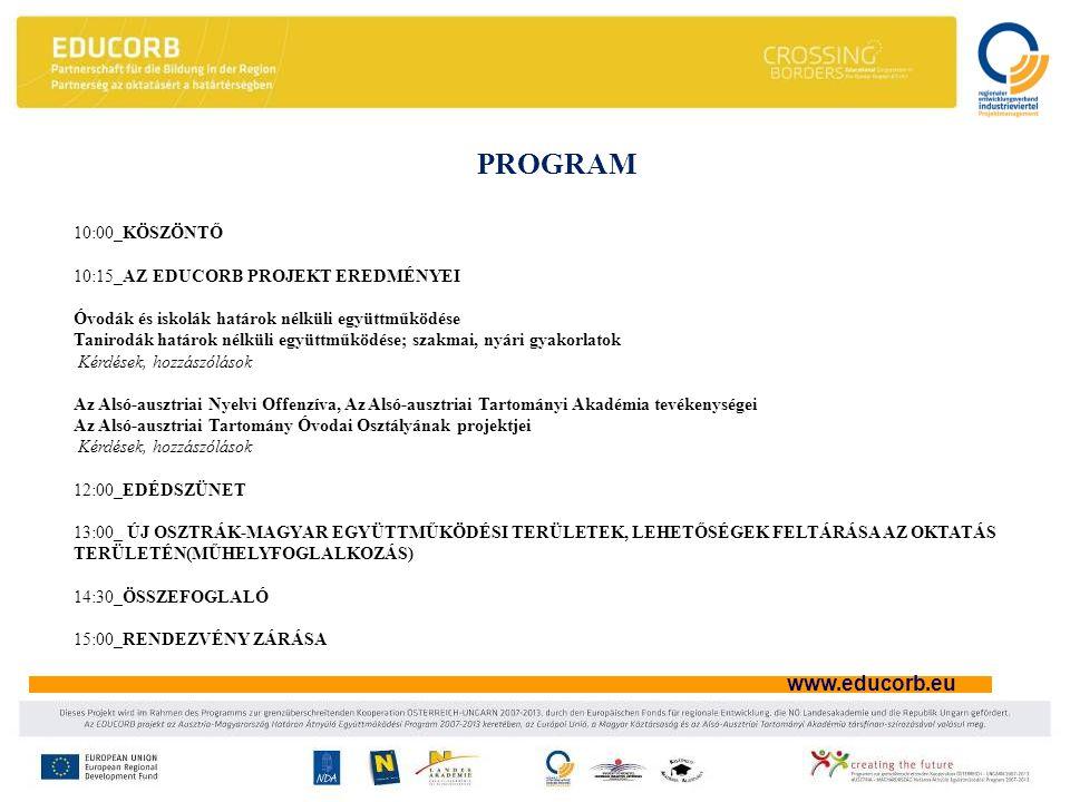www.educorb.eu PROGRAM 10:00_KÖSZÖNTŐ 10:15_AZ EDUCORB PROJEKT EREDMÉNYEI Óvodák és iskolák határok nélküli együttműködése Tanirodák határok nélküli együttműködése; szakmai, nyári gyakorlatok Kérdések, hozzászólások Az Alsó-ausztriai Nyelvi Offenzíva, Az Alsó-ausztriai Tartományi Akadémia tevékenységei Az Alsó-ausztriai Tartomány Óvodai Osztályának projektjei Kérdések, hozzászólások 12:00_EDÉDSZÜNET 13:00_ ÚJ OSZTRÁK-MAGYAR EGYÜTTMŰKÖDÉSI TERÜLETEK, LEHETŐSÉGEK FELTÁRÁSA AZ OKTATÁS TERÜLETÉN(MŰHELYFOGLALKOZÁS) 14:30_ÖSSZEFOGLALÓ 15:00_RENDEZVÉNY ZÁRÁSA
