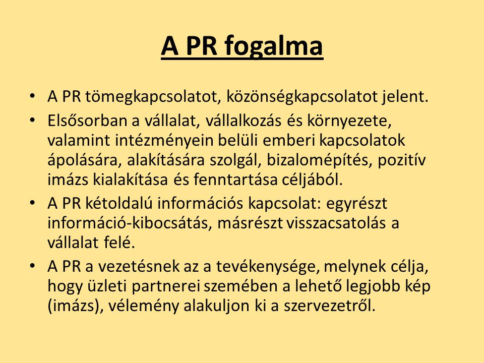 A PR fogalma • A PR tömegkapcsolatot, közönségkapcsolatot jelent. • Elsősorban a vállalat, vállalkozás és környezete, valamint intézményein belüli emb