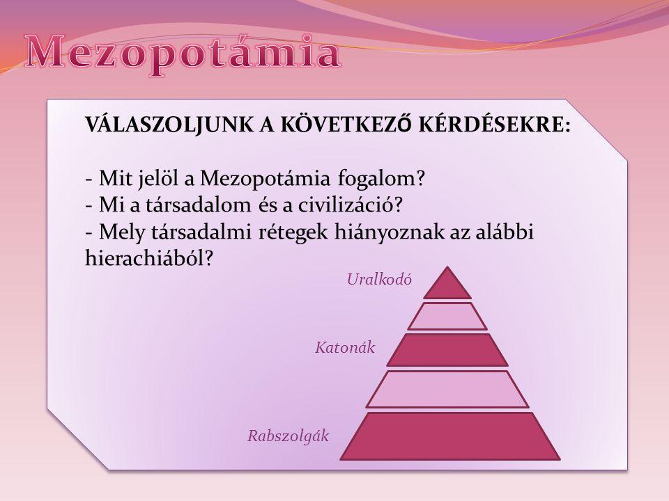 VÁLASZOLJUNK A KÖVETKEZŐ KÉRDÉSEKRE: - Mit jelöl a Mezopotámia fogalom? - Mi a társadalom és a civilizáció? - Mely társadalmi rétegek hiányoznak az al