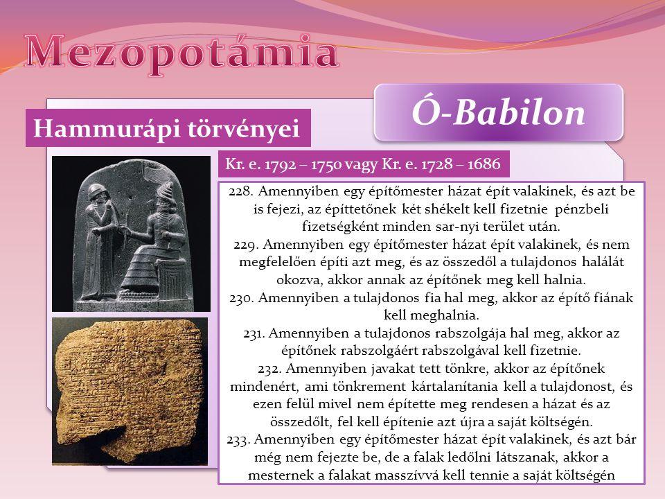 Ó-Babilon Hammurápi törvényei Kr. e. 1792 – 1750 vagy Kr. e. 1728 – 1686 228. Amennyiben egy építőmester házat épít valakinek, és azt be is fejezi, az