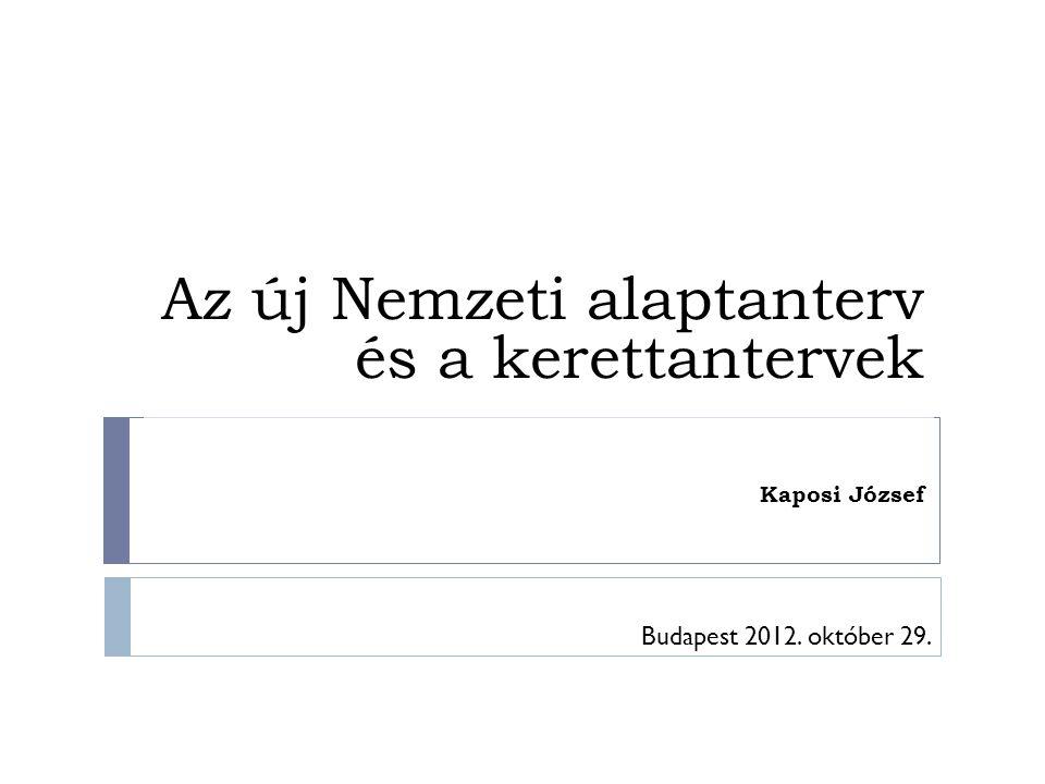Az új Nemzeti alaptanterv és a kerettantervek Kaposi József Budapest 2012. október 29.