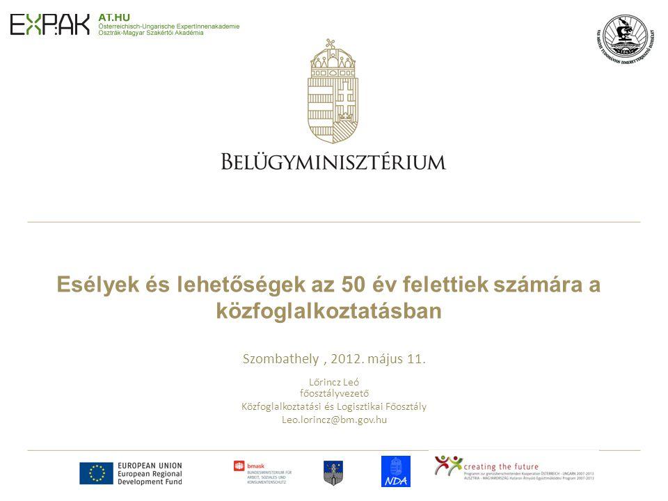 Esélyek és lehetőségek az 50 év felettiek számára a közfoglalkoztatásban Szombathely, 2012. május 11. Lőrincz Leó főosztályvezető Közfoglalkoztatási é