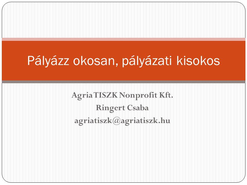 Pályázz okosan, pályázati kisokos Agria TISZK Nonprofit Kft. Ringert Csaba agriatiszk@agriatiszk.hu