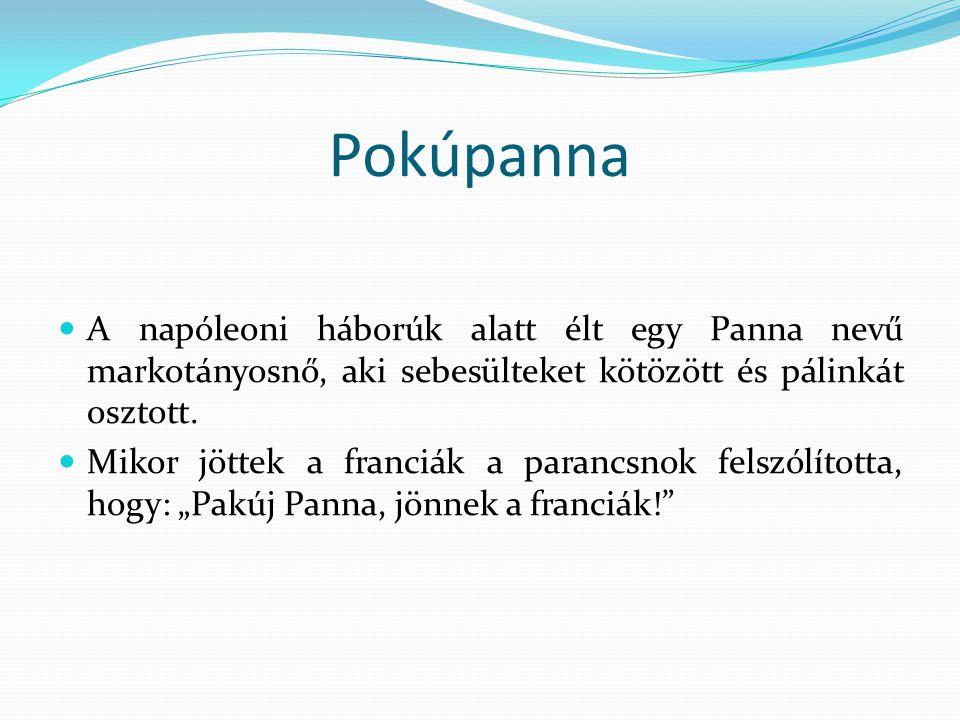 Pokúpanna  A napóleoni háborúk alatt élt egy Panna nevű markotányosnő, aki sebesülteket kötözött és pálinkát osztott.  Mikor jöttek a franciák a par