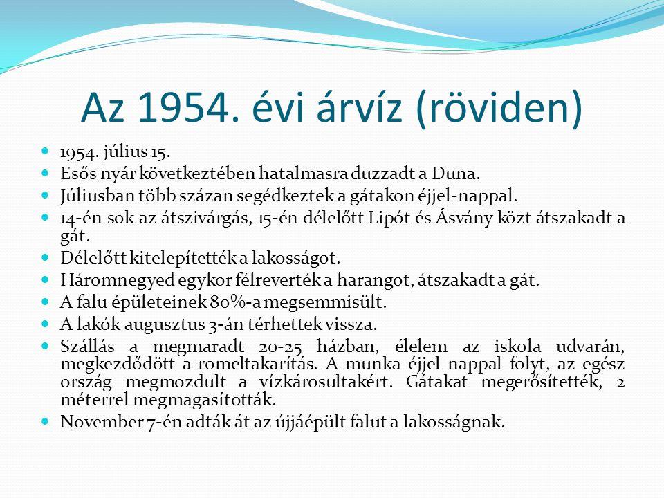 Az 1954. évi árvíz (röviden)  1954. július 15.  Esős nyár következtében hatalmasra duzzadt a Duna.  Júliusban több százan segédkeztek a gátakon éjj