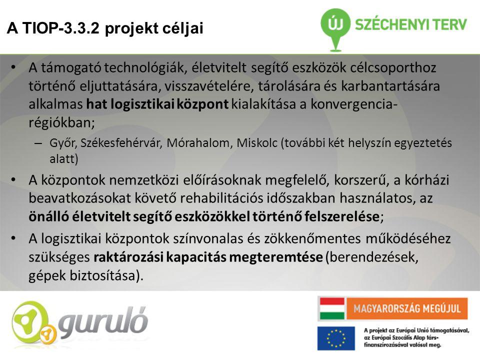 A TIOP-3.3.2 projekt céljai • A támogató technológiák, életvitelt segítő eszközök célcsoporthoz történő eljuttatására, visszavételére, tárolására és karbantartására alkalmas hat logisztikai központ kialakítása a konvergencia- régiókban; – Győr, Székesfehérvár, Mórahalom, Miskolc (további két helyszín egyeztetés alatt) • A központok nemzetközi előírásoknak megfelelő, korszerű, a kórházi beavatkozásokat követő rehabilitációs időszakban használatos, az önálló életvitelt segítő eszközökkel történő felszerelése; • A logisztikai központok színvonalas és zökkenőmentes működéséhez szükséges raktározási kapacitás megteremtése (berendezések, gépek biztosítása).