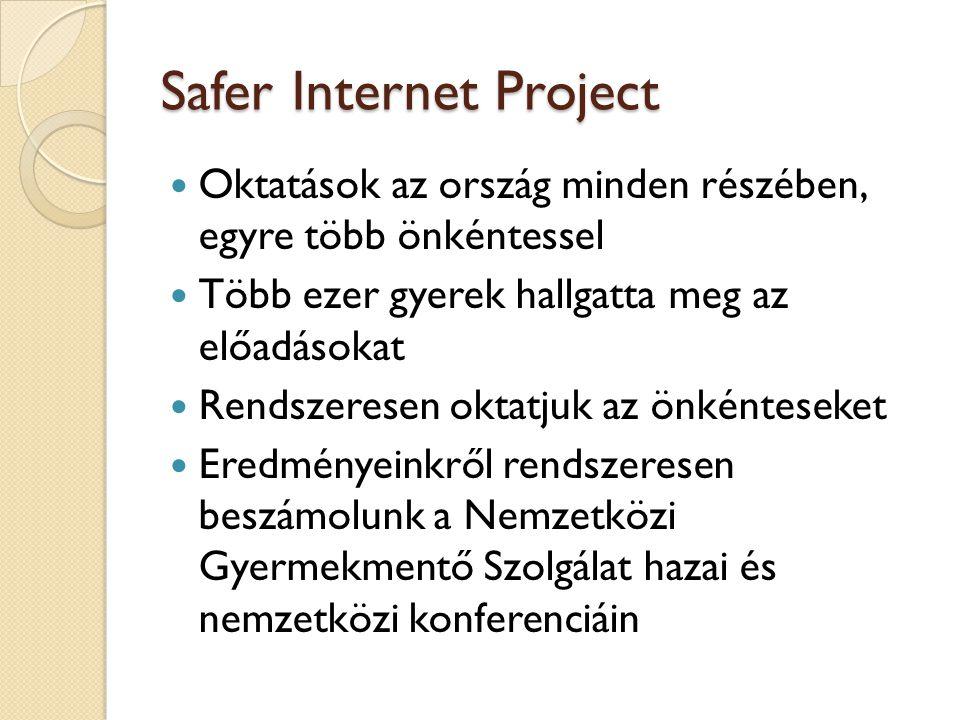 Safer Internet Project  Oktatások az ország minden részében, egyre több önkéntessel  Több ezer gyerek hallgatta meg az előadásokat  Rendszeresen oktatjuk az önkénteseket  Eredményeinkről rendszeresen beszámolunk a Nemzetközi Gyermekmentő Szolgálat hazai és nemzetközi konferenciáin