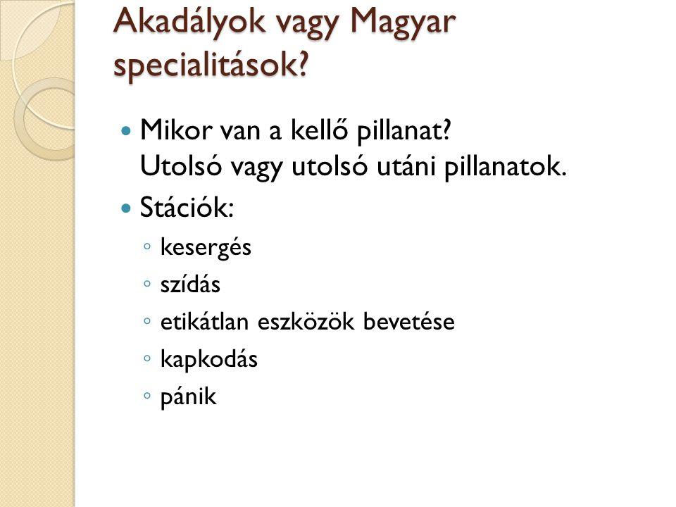 Akadályok vagy Magyar specialitások?  Mikor van a kellő pillanat? Utolsó vagy utolsó utáni pillanatok.  Stációk: ◦ kesergés ◦ szídás ◦ etikátlan esz